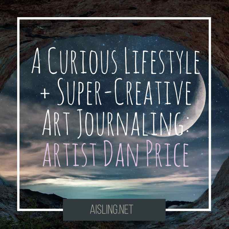A Curious Lifestyle and Super-Creative Art Journaling: Dan Price