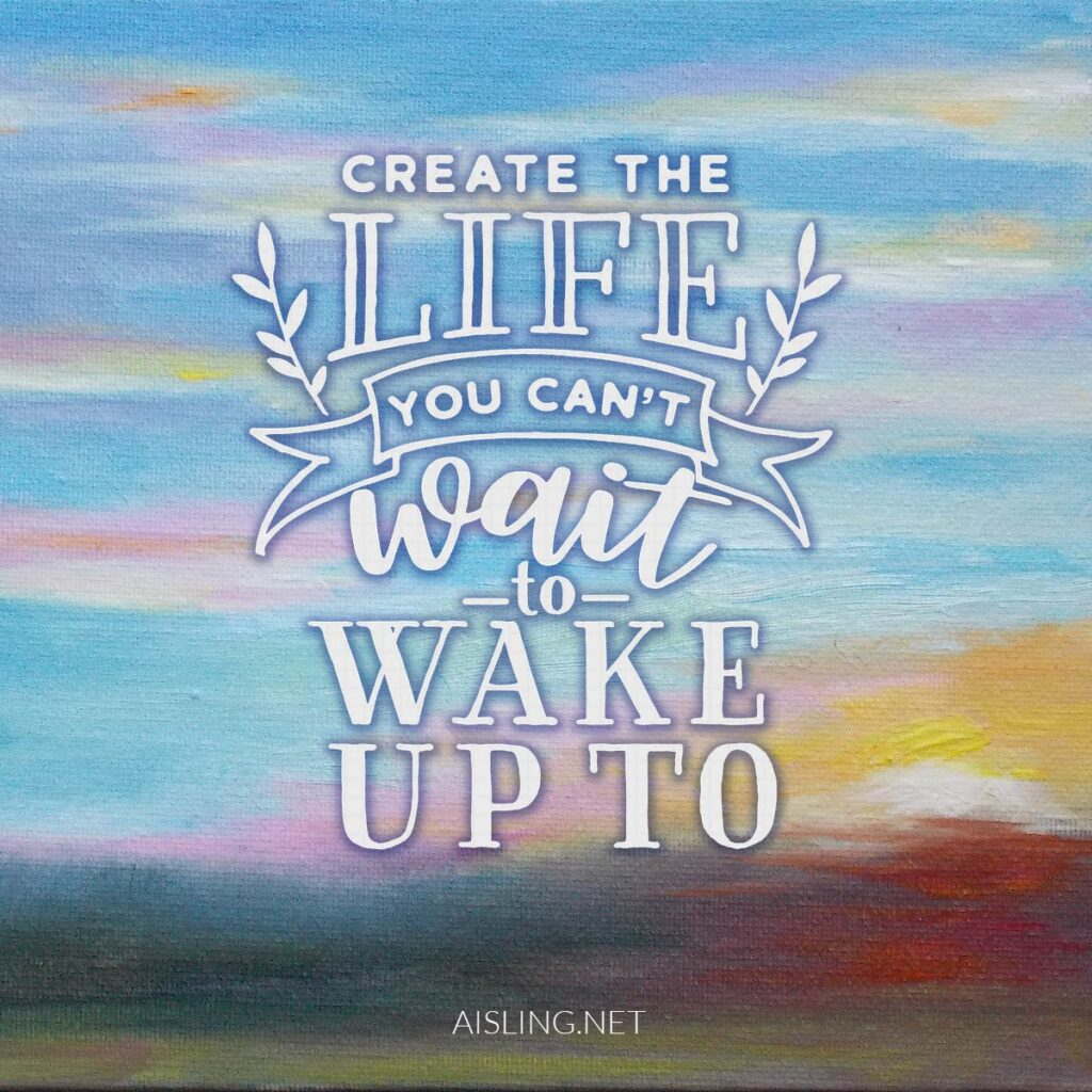 Create the life you can't wait to wake up to!